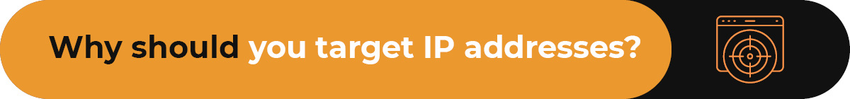 Understand why your business should use IP targeting.