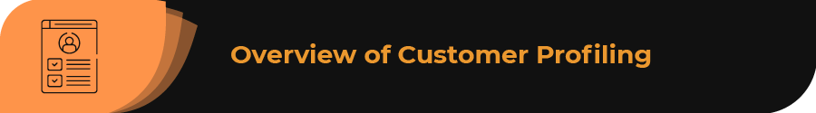 This section provides an overview of customer profiling.