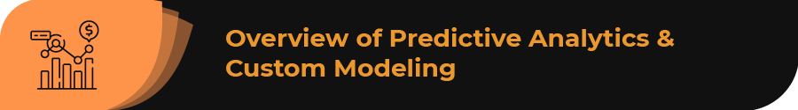 This section contains an overview of predictive analytics and custom modeling.