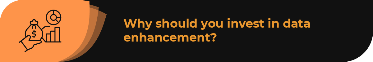Why should you invest in data enhancement?